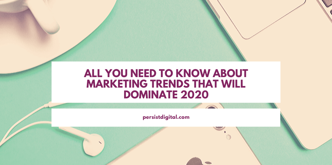 All You Need To Know About Marketing Trends That Will Dominate 2020